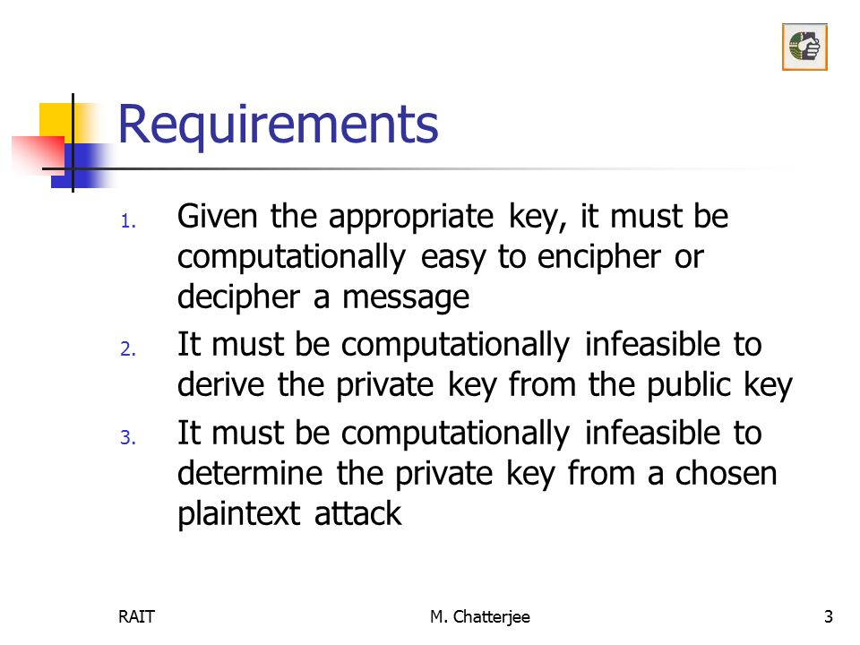 Requirements Given the appropriate key, it must be computationally easy to encipher or decipher a message.