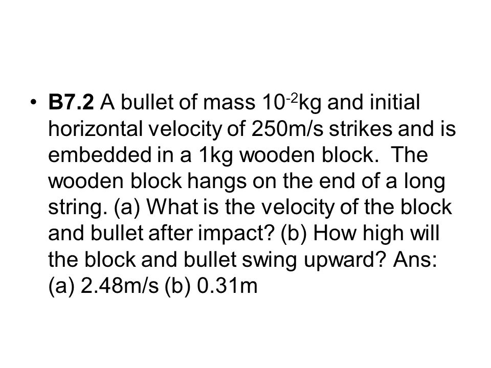 B7.2 A bullet of mass 10-2kg and initial horizontal velocity of 250m/s strikes and is embedded in a 1kg wooden block.