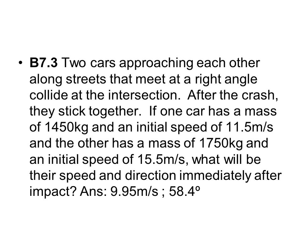 B7.3 Two cars approaching each other along streets that meet at a right angle collide at the intersection.
