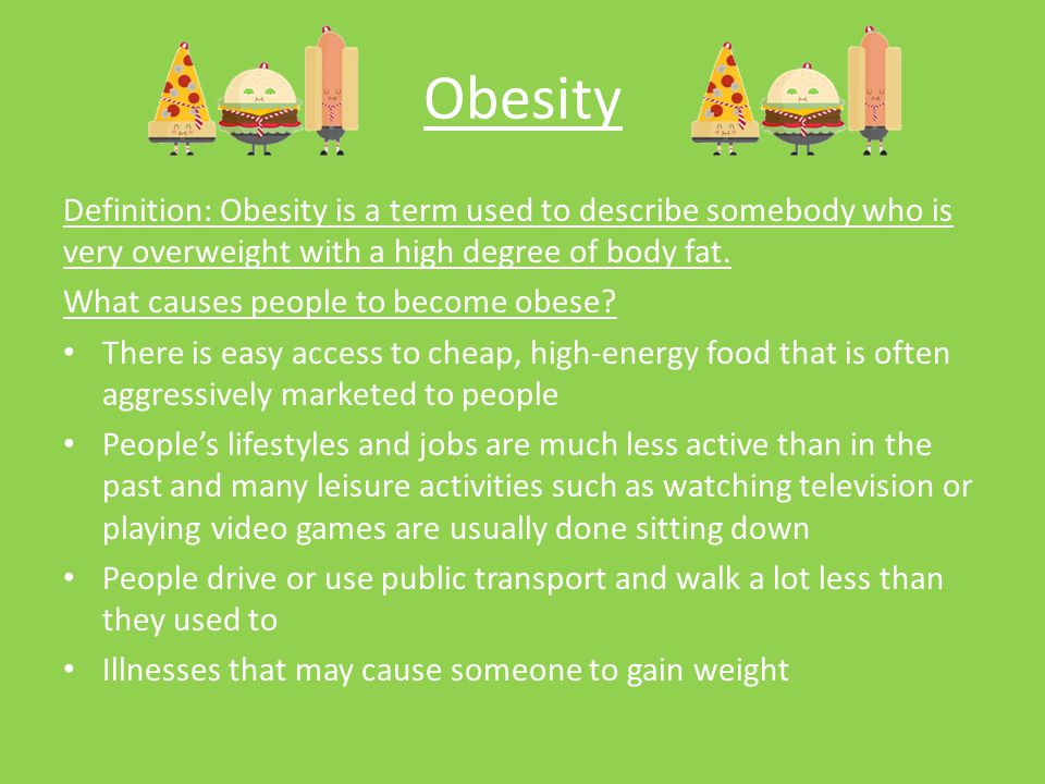 Obesity Definition: Obesity is a term used to describe somebody who is very overweight with a high degree of body fat.