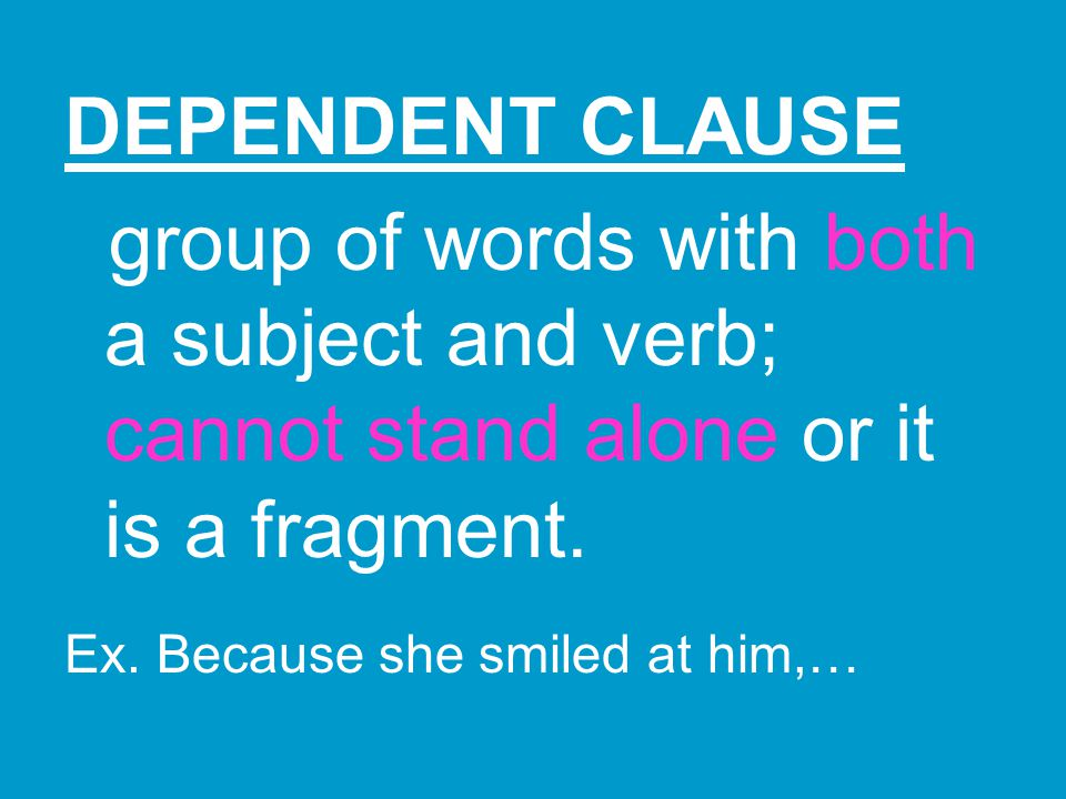 DEPENDENT CLAUSE group of words with both a subject and verb; cannot stand alone or it is a fragment.