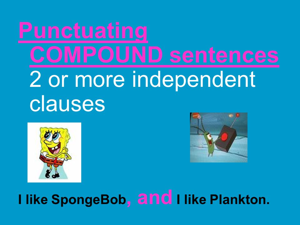 Punctuating COMPOUND sentences 2 or more independent clauses