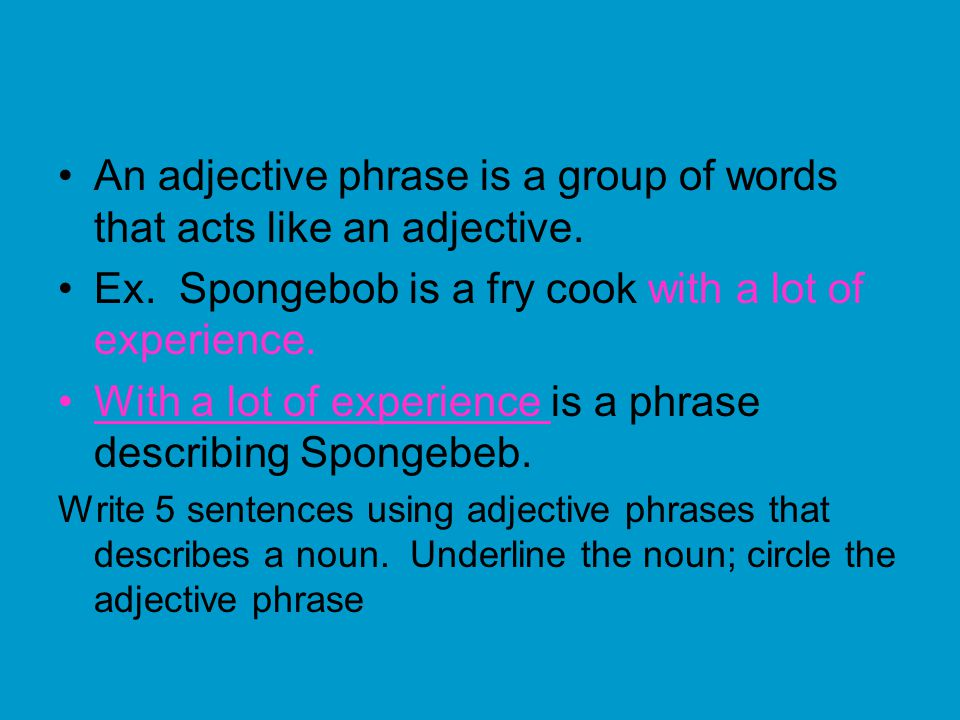 An adjective phrase is a group of words that acts like an adjective.