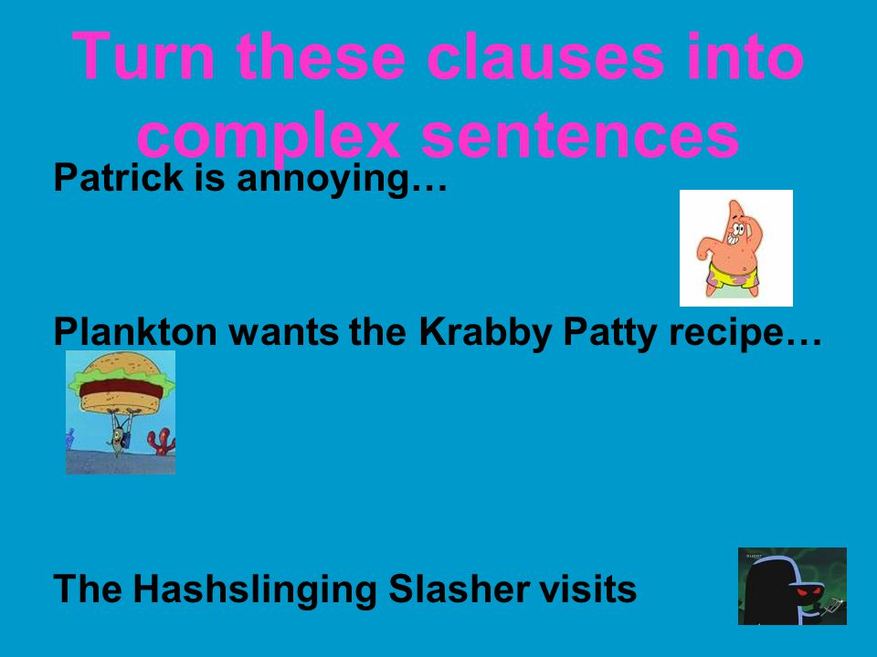 Turn these clauses into complex sentences