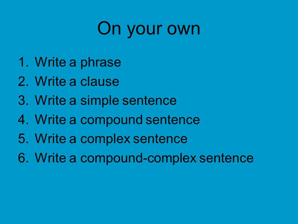 On your own Write a phrase Write a clause Write a simple sentence