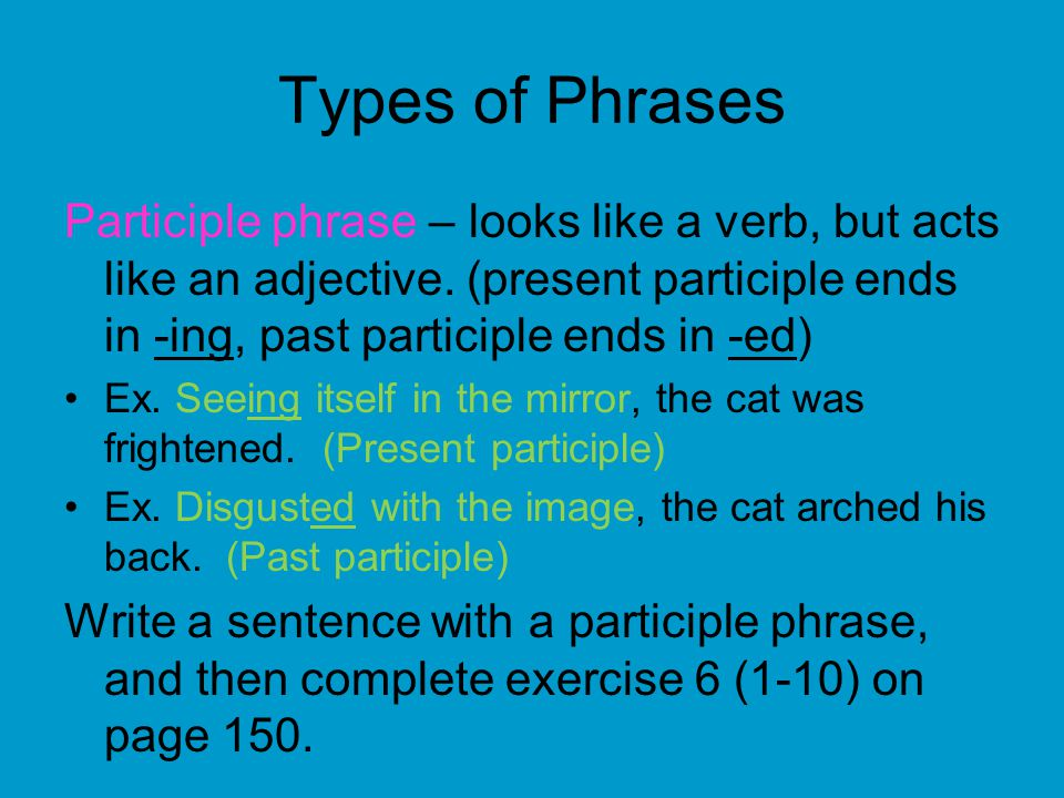 Types of Phrases Participle phrase – looks like a verb, but acts like an adjective. (present participle ends in -ing, past participle ends in -ed)