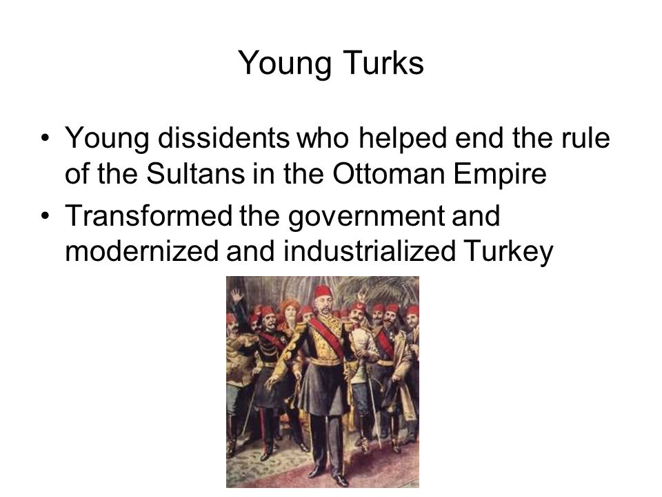 Young Turks Young dissidents who helped end the rule of the Sultans in the Ottoman Empire.
