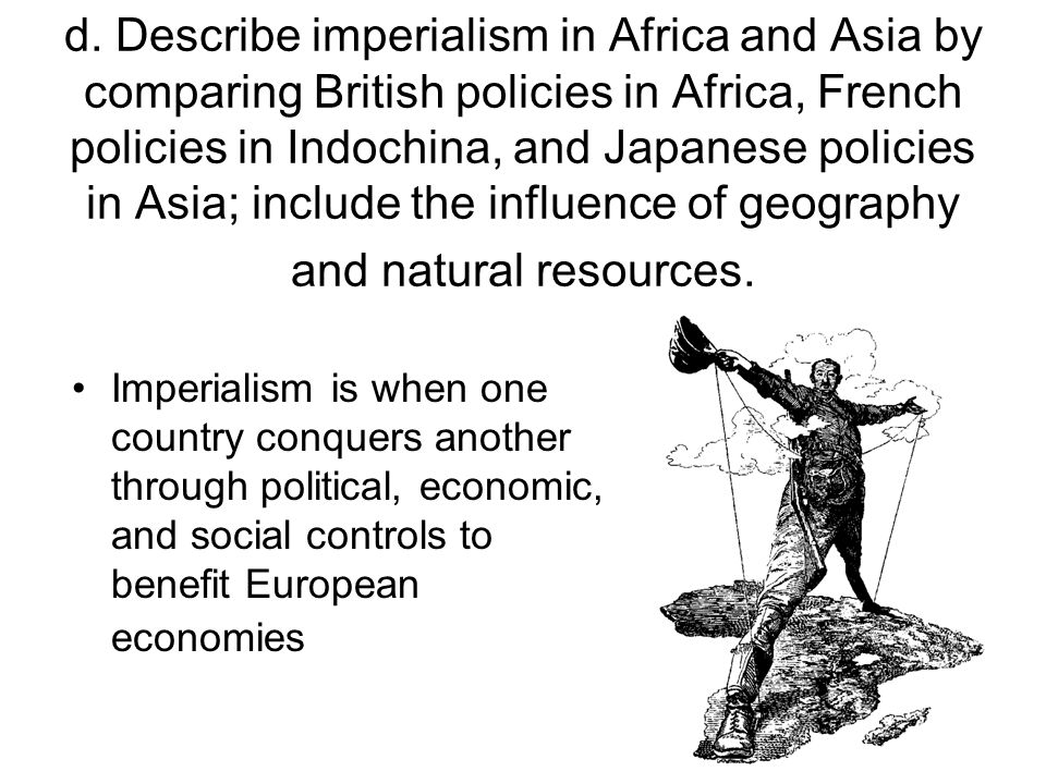 d. Describe imperialism in Africa and Asia by comparing British policies in Africa, French policies in Indochina, and Japanese policies in Asia; include the influence of geography and natural resources.