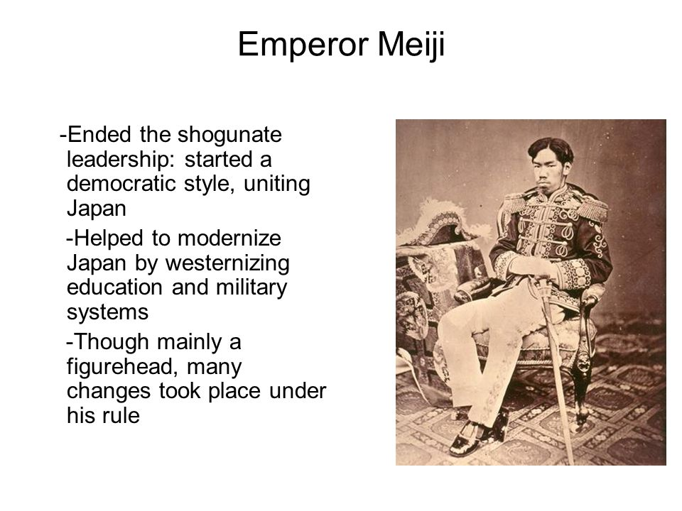 Emperor Meiji -Ended the shogunate leadership: started a democratic style, uniting Japan.