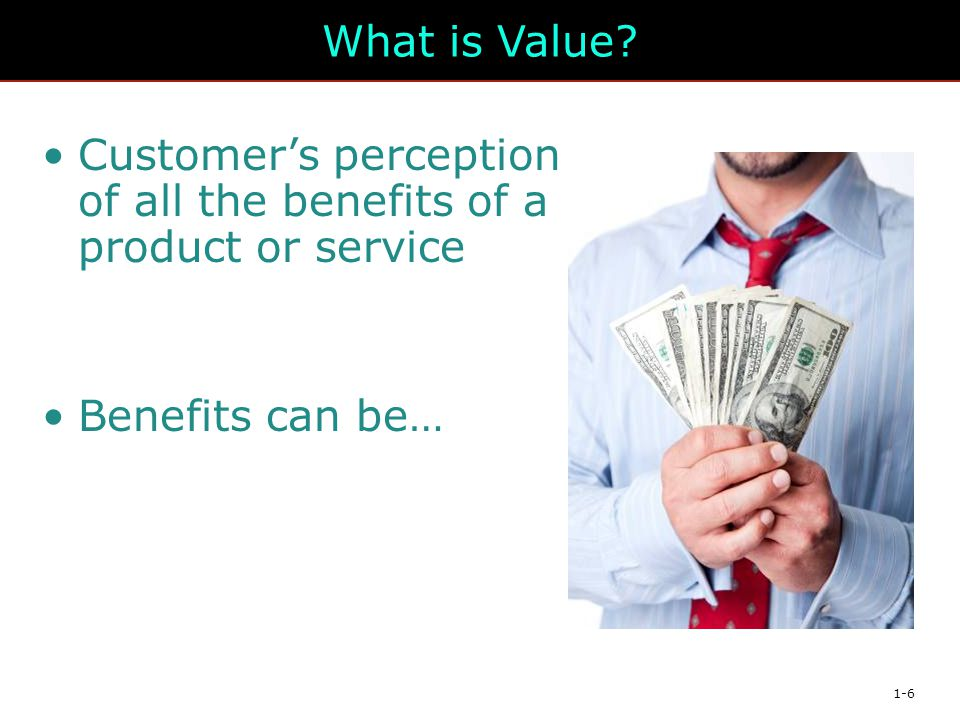 What is Value Customer's perception of all the benefits of a product or service Benefits can be…