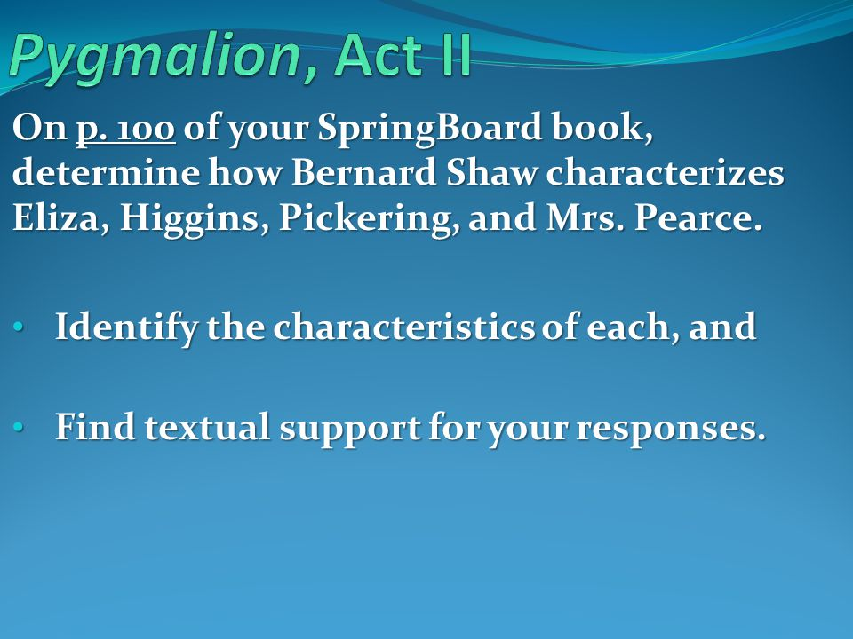 Pygmalion, Act II On p. 100 of your SpringBoard book, determine how Bernard Shaw characterizes Eliza, Higgins, Pickering, and Mrs. Pearce.