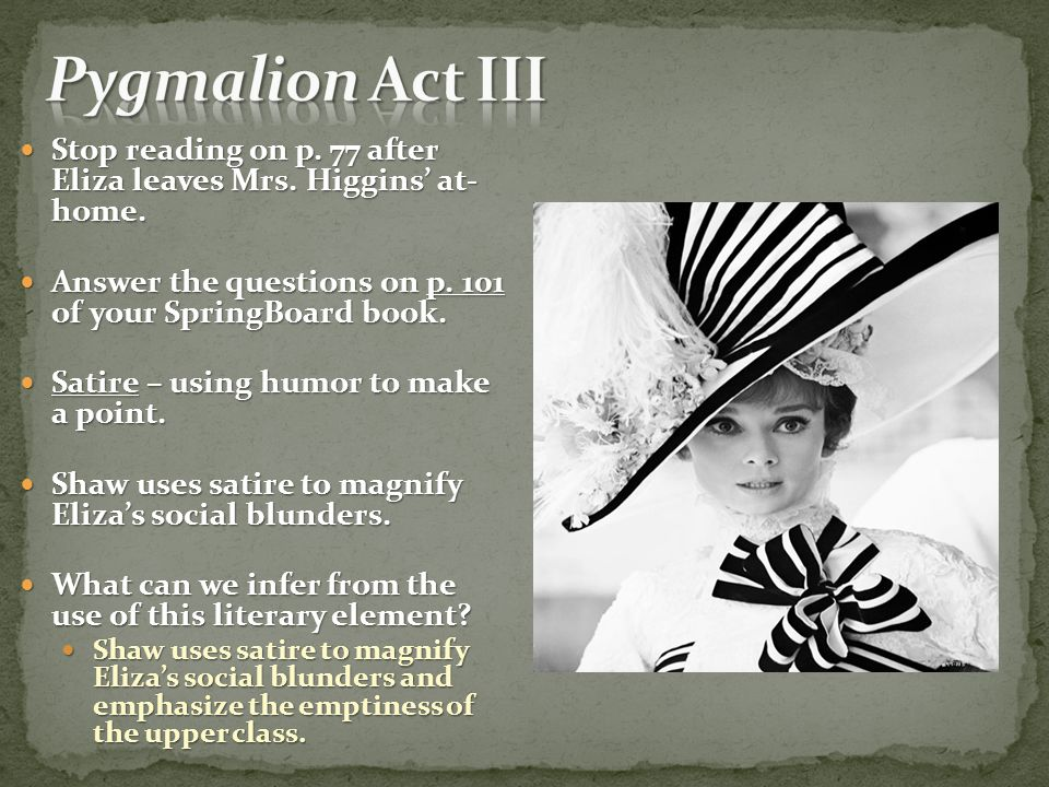 Pygmalion Act III Stop reading on p. 77 after Eliza leaves Mrs. Higgins' at- home. Answer the questions on p. 101 of your SpringBoard book.