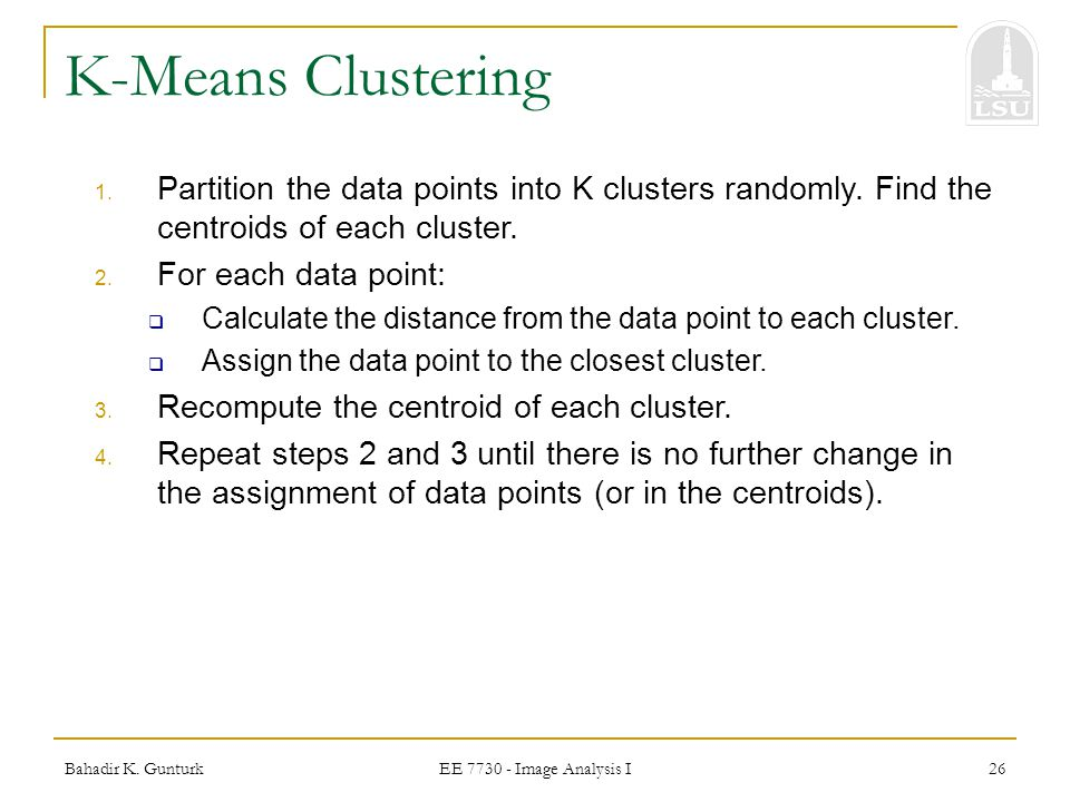 K-Means Clustering Partition the data points into K clusters randomly. Find the centroids of each cluster.