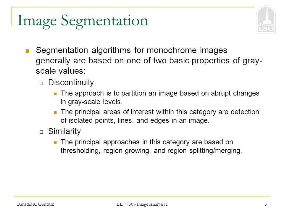 Image Segmentation Segmentation algorithms for monochrome images generally are based on one of two basic properties of gray-scale values: