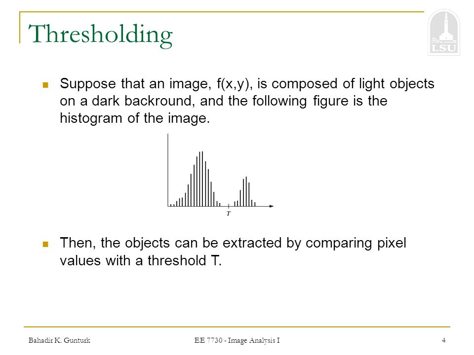 Thresholding Suppose that an image, f(x,y), is composed of light objects on a dark backround, and the following figure is the histogram of the image.