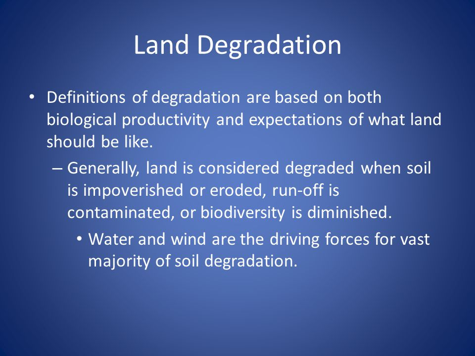 Land Degradation Definitions of degradation are based on both biological productivity and expectations of what land should be like.