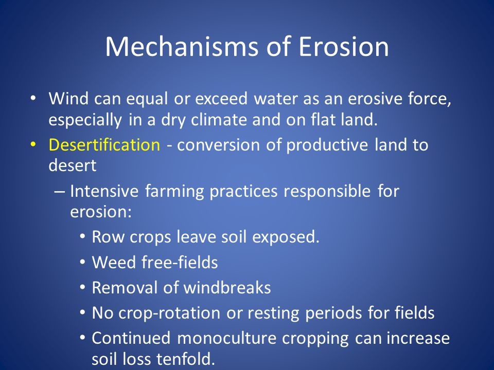 Mechanisms of Erosion Wind can equal or exceed water as an erosive force, especially in a dry climate and on flat land.