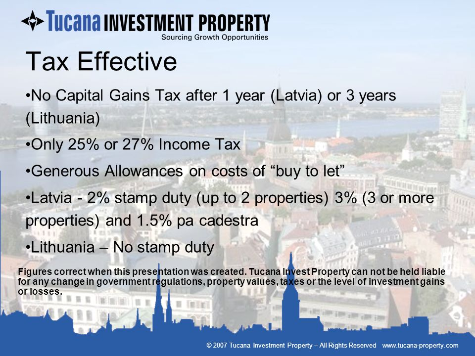 Tax Effective No Capital Gains Tax after 1 year (Latvia) or 3 years (Lithuania) Only 25% or 27% Income Tax.