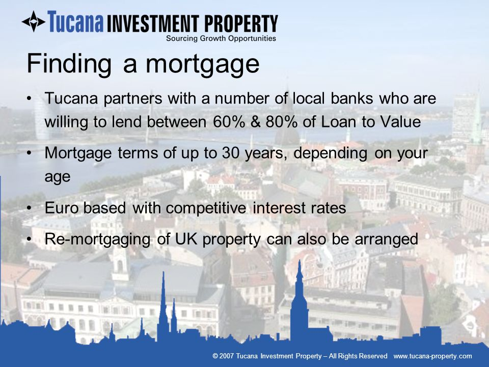 Finding a mortgage Tucana partners with a number of local banks who are willing to lend between 60% & 80% of Loan to Value.