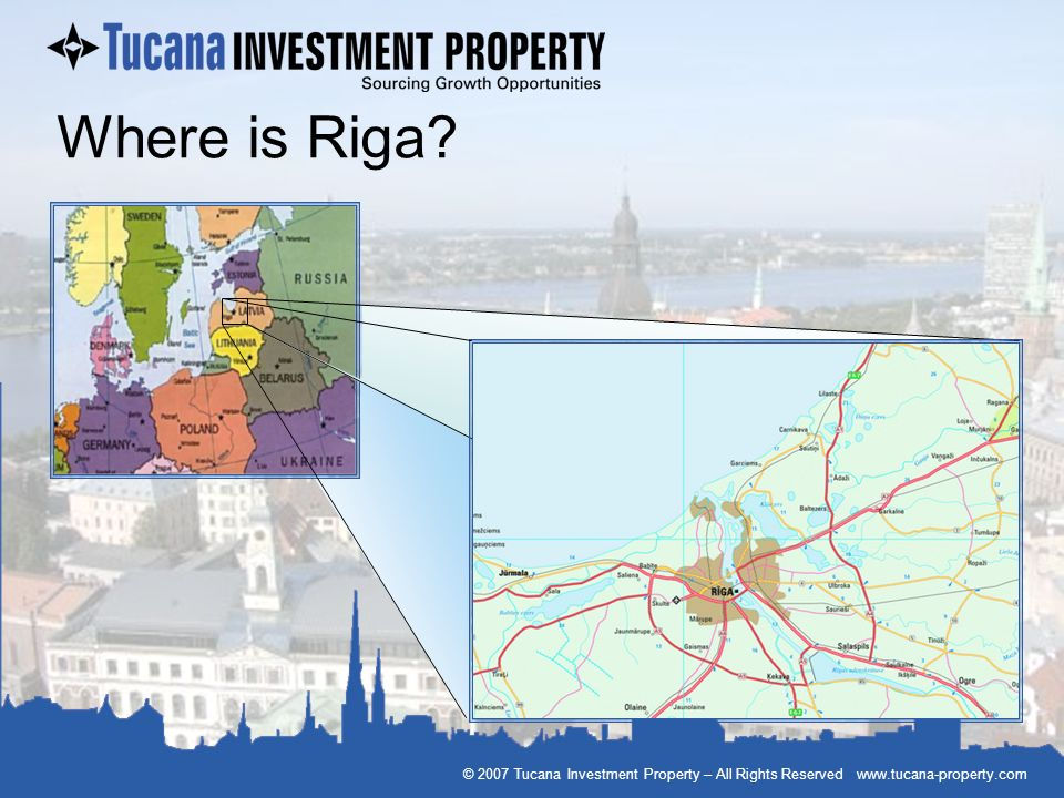 Where is Riga © 2007 Tucana Investment Property – All Rights Reserved www.tucana-property.com