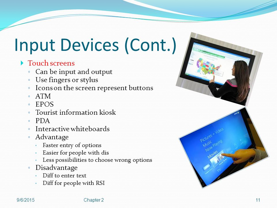 Input Devices (Cont.) Touch screens Can be input and output