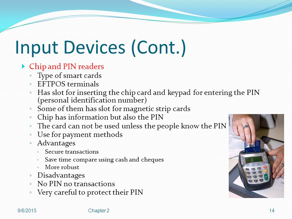 Input Devices (Cont.) Chip and PIN readers Type of smart cards