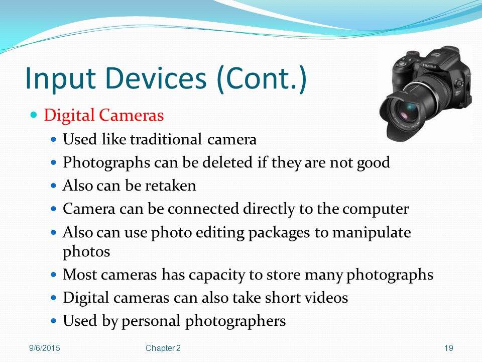 Input Devices (Cont.) Digital Cameras Used like traditional camera