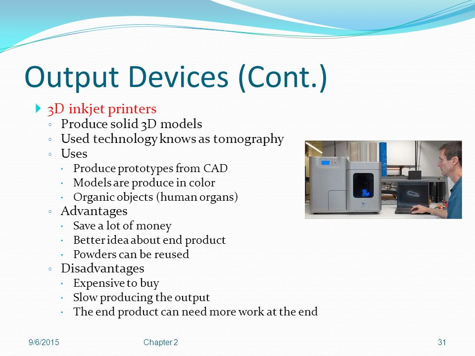 Output Devices (Cont.) 3D inkjet printers Produce solid 3D models