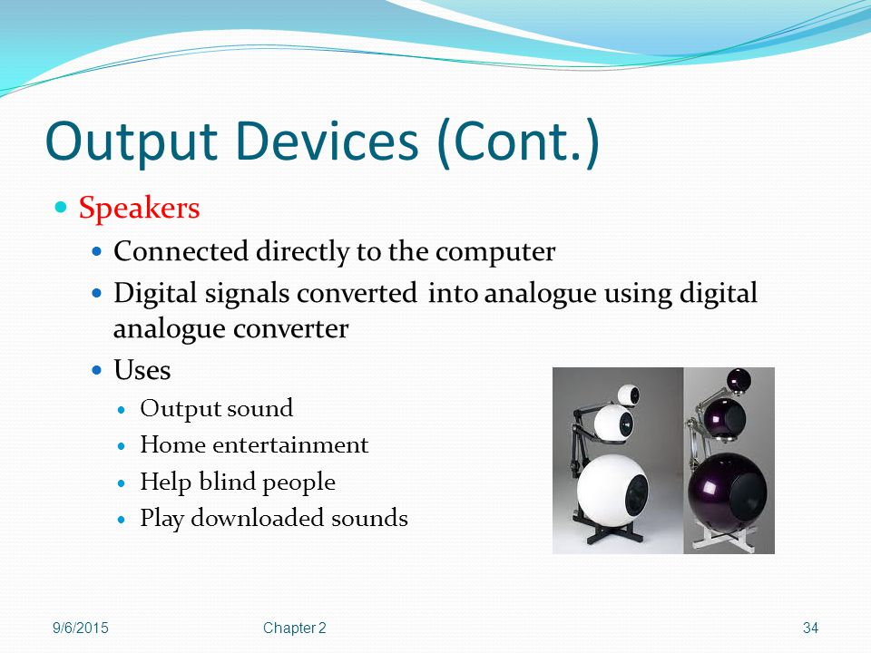 Output Devices (Cont.) Speakers Connected directly to the computer
