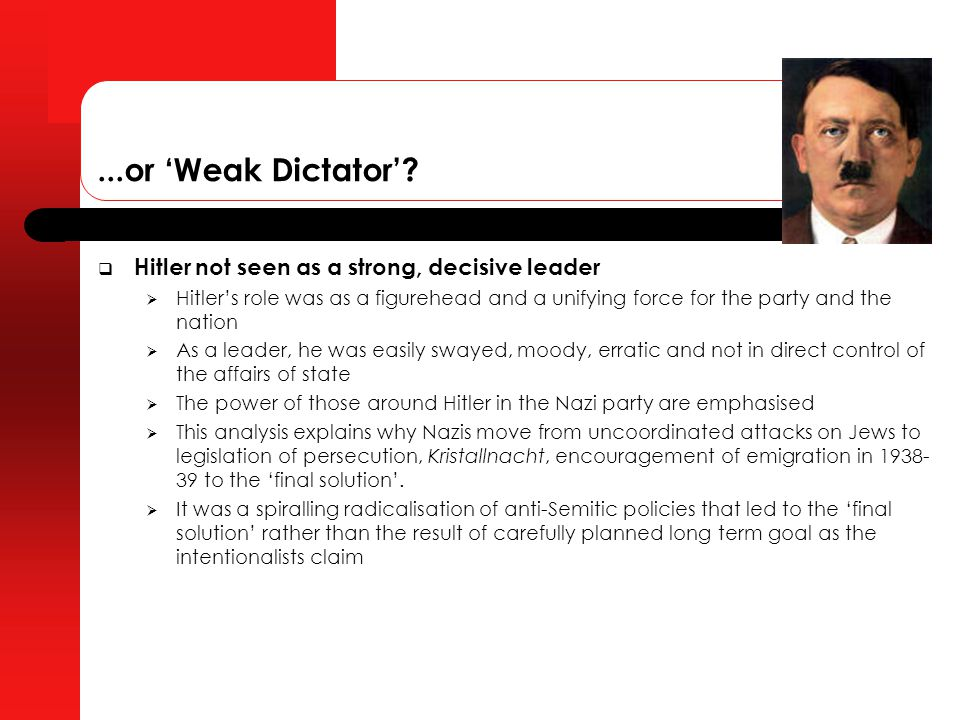 "was hitler a weak dictator He does not follow the fashionable view that hitler was a weak dictator, who was unable to rein in the growing radicalisation of the system and with little interest in the routines of governing indeed, he concludes his vast survey by reminding the reader that hitler was always ""in the driving seat, determining."