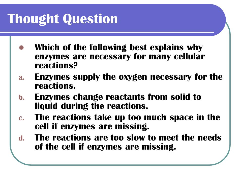 Thought Question Which of the following best explains why enzymes are necessary for many cellular reactions