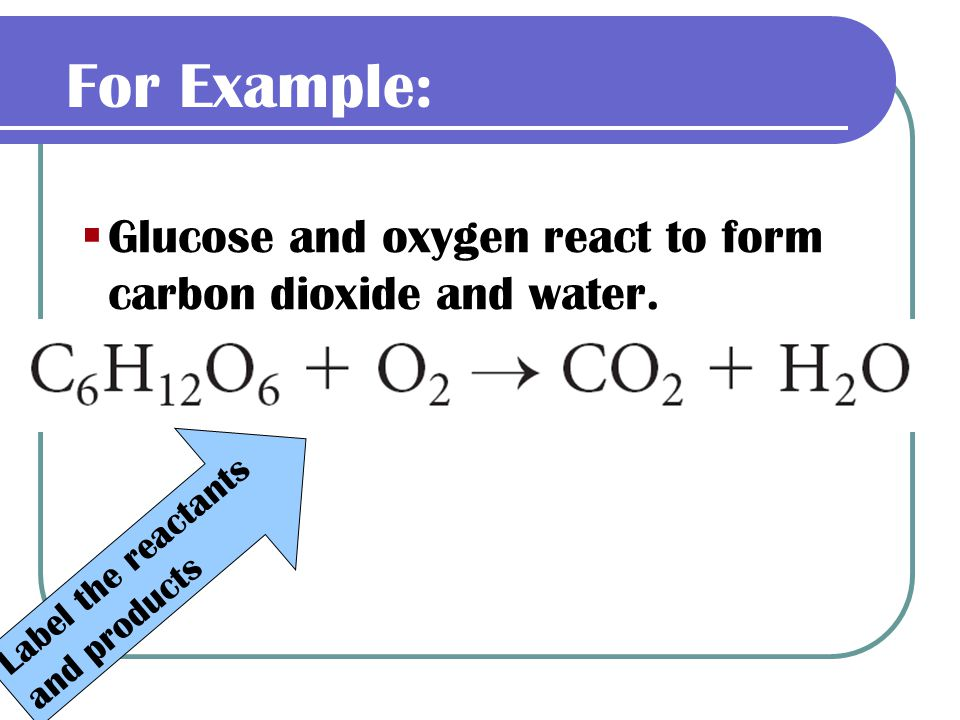 For Example: Glucose and oxygen react to form carbon dioxide and water.