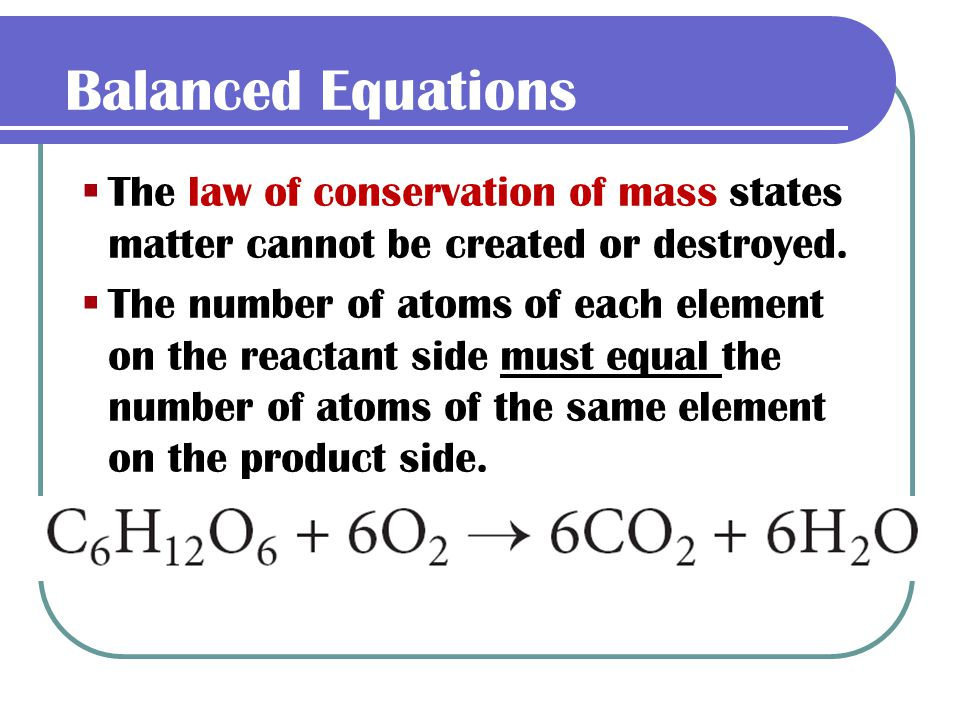 Balanced Equations The law of conservation of mass states matter cannot be created or destroyed.