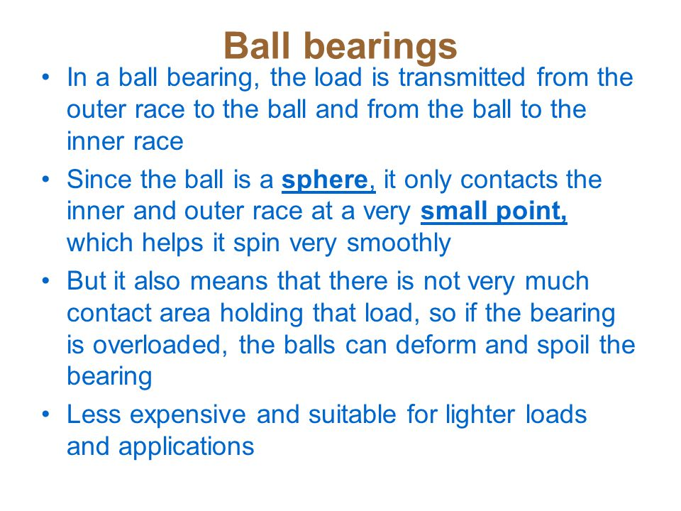 Ball bearings In a ball bearing, the load is transmitted from the outer race to the ball and from the ball to the inner race.