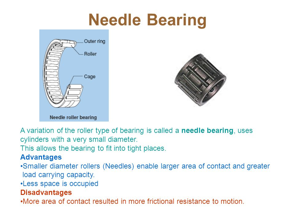Needle Bearing A variation of the roller type of bearing is called a needle bearing, uses cylinders with a very small diameter.