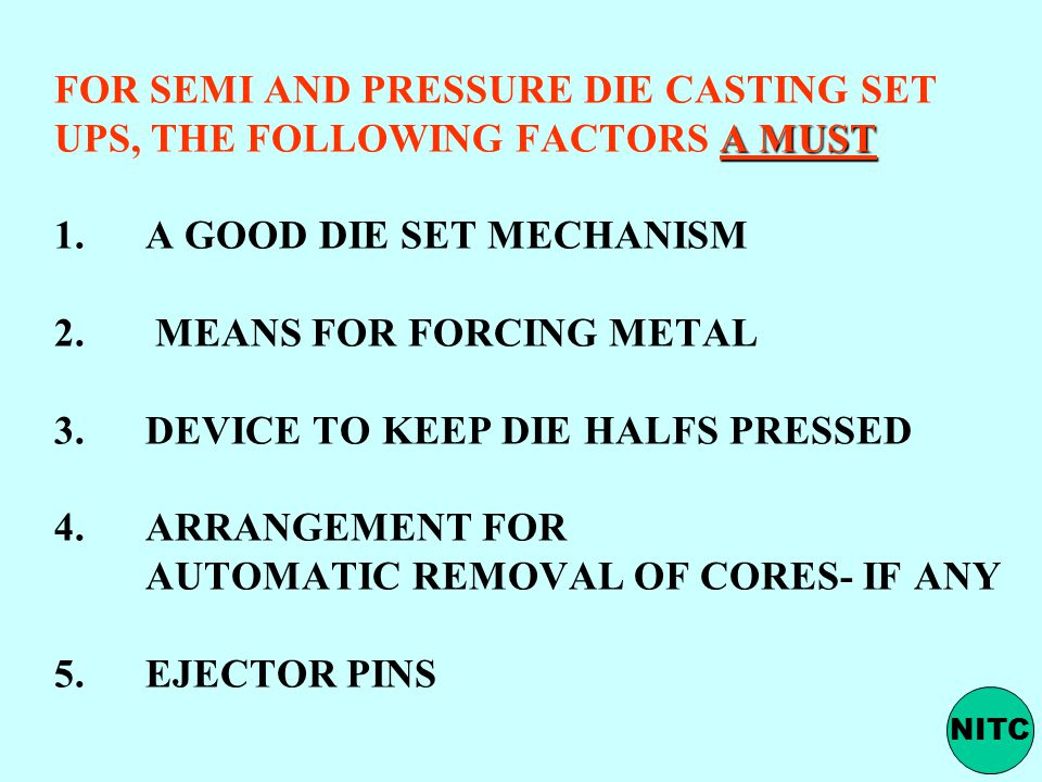 FOR SEMI AND PRESSURE DIE CASTING SET UPS, THE FOLLOWING FACTORS A MUST 1. A GOOD DIE SET MECHANISM 2. MEANS FOR FORCING METAL 3. DEVICE TO KEEP DIE HALFS PRESSED 4. ARRANGEMENT FOR AUTOMATIC REMOVAL OF CORES- IF ANY 5. EJECTOR PINS