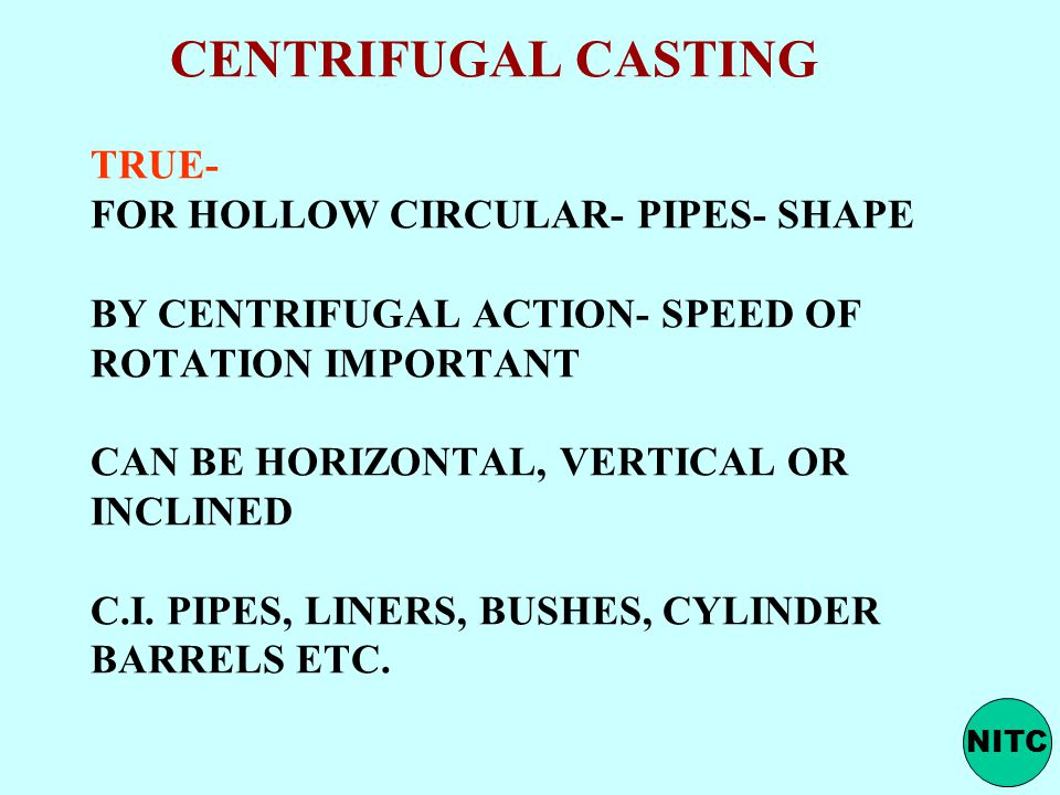 CENTRIFUGAL CASTING TRUE- FOR HOLLOW CIRCULAR- PIPES- SHAPE BY CENTRIFUGAL ACTION- SPEED OF ROTATION IMPORTANT CAN BE HORIZONTAL, VERTICAL OR INCLINED C.I. PIPES, LINERS, BUSHES, CYLINDER BARRELS ETC.