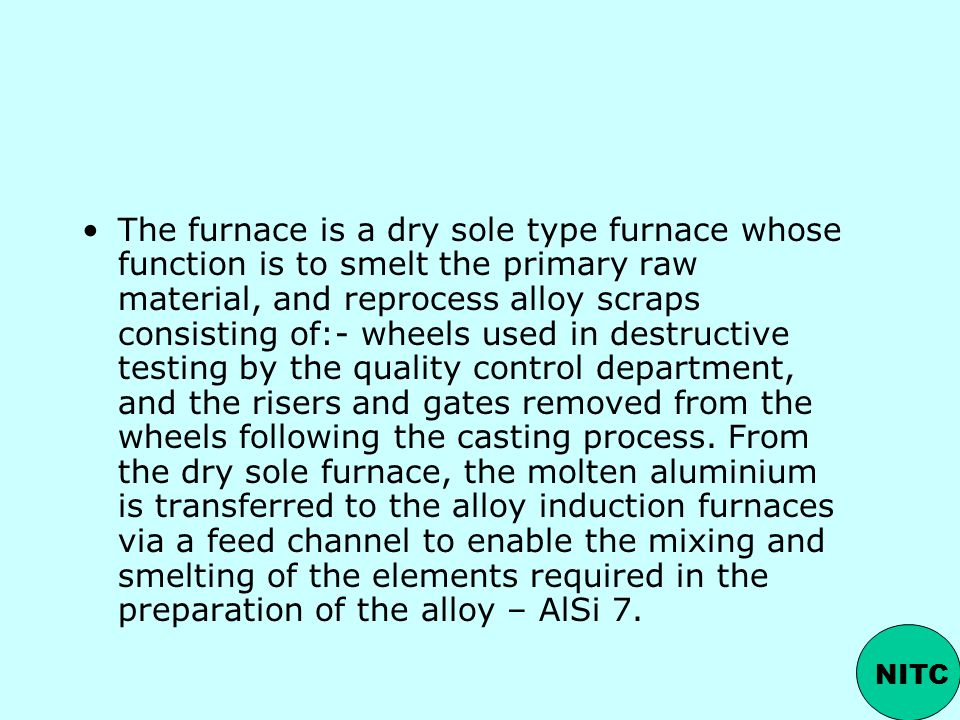 The furnace is a dry sole type furnace whose function is to smelt the primary raw material, and reprocess alloy scraps consisting of:- wheels used in destructive testing by the quality control department, and the risers and gates removed from the wheels following the casting process. From the dry sole furnace, the molten aluminium is transferred to the alloy induction furnaces via a feed channel to enable the mixing and smelting of the elements required in the preparation of the alloy – AlSi 7.