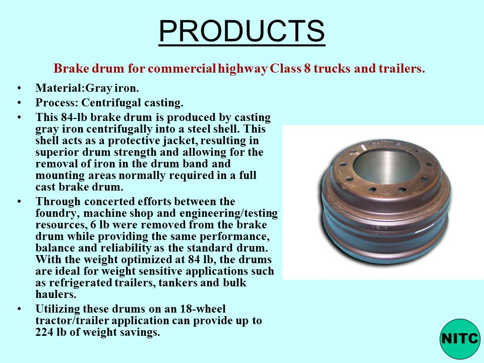 PRODUCTS Brake drum for commercial highway Class 8 trucks and trailers. Material:Gray iron. Process: Centrifugal casting.