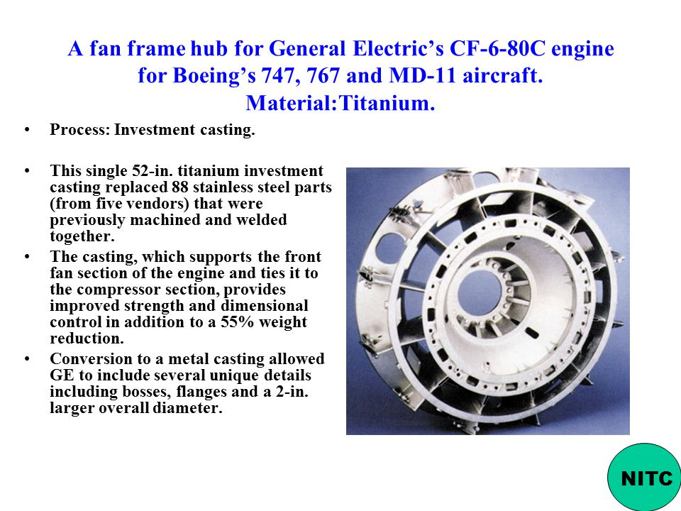 A fan frame hub for General Electric's CF-6-80C engine for Boeing's 747, 767 and MD-11 aircraft. Material:Titanium.