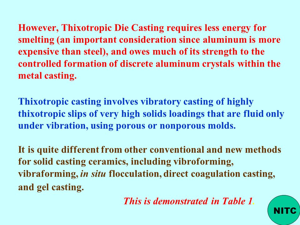 However, Thixotropic Die Casting requires less energy for smelting (an important consideration since aluminum is more expensive than steel), and owes much of its strength to the controlled formation of discrete aluminum crystals within the metal casting. Thixotropic casting involves vibratory casting of highly thixotropic slips of very high solids loadings that are fluid only under vibration, using porous or nonporous molds. It is quite different from other conventional and new methods for solid casting ceramics, including vibroforming, vibraforming, in situ flocculation, direct coagulation casting, and gel casting. This is demonstrated in Table 1.
