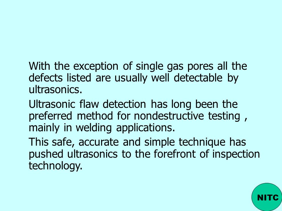 With the exception of single gas pores all the defects listed are usually well detectable by ultrasonics.
