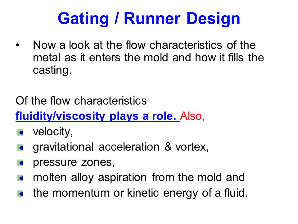 Gating / Runner Design Now a look at the flow characteristics of the metal as it enters the mold and how it fills the casting.