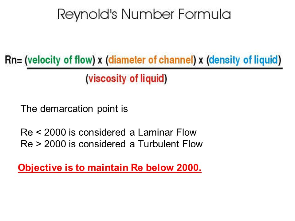 The demarcation point is Re < 2000 is considered a Laminar Flow Re > 2000 is considered a Turbulent Flow Objective is to maintain Re below 2000.