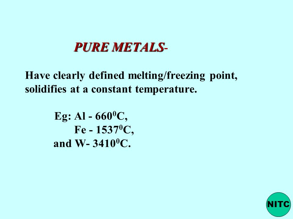 PURE METALS- Have clearly defined melting/freezing point, solidifies at a constant temperature. Eg: Al C, Fe C, and W C.