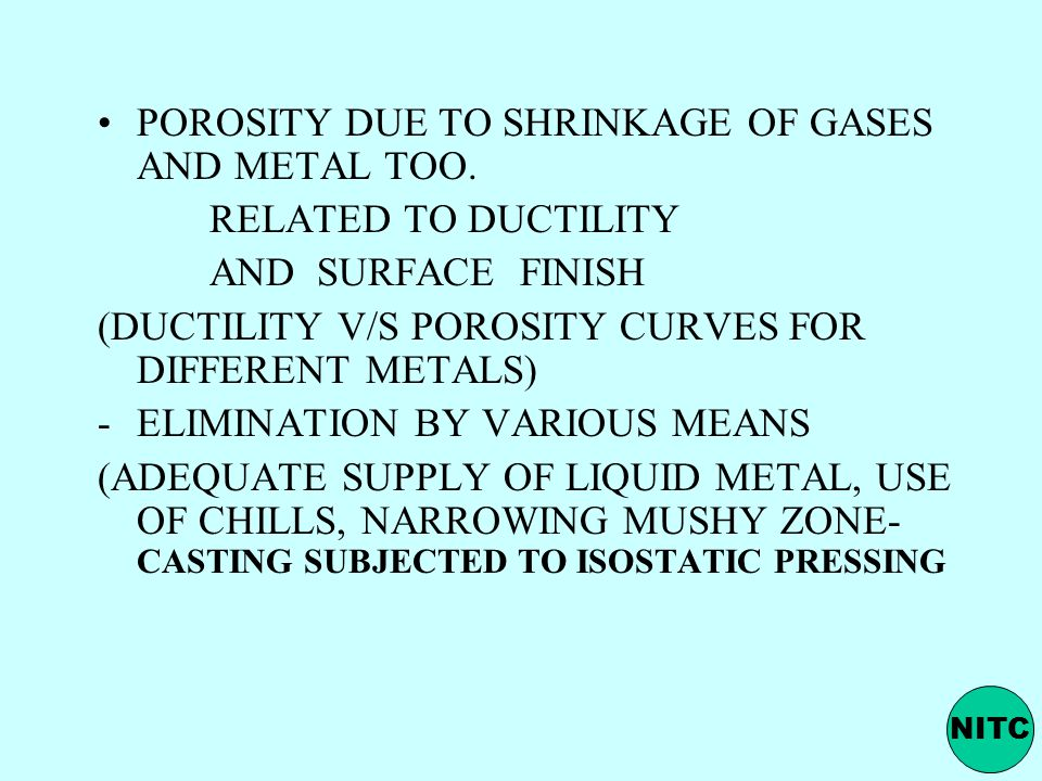 POROSITY DUE TO SHRINKAGE OF GASES AND METAL TOO. RELATED TO DUCTILITY