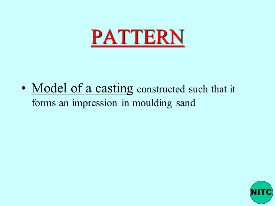 PATTERN Model of a casting constructed such that it forms an impression in moulding sand NITC