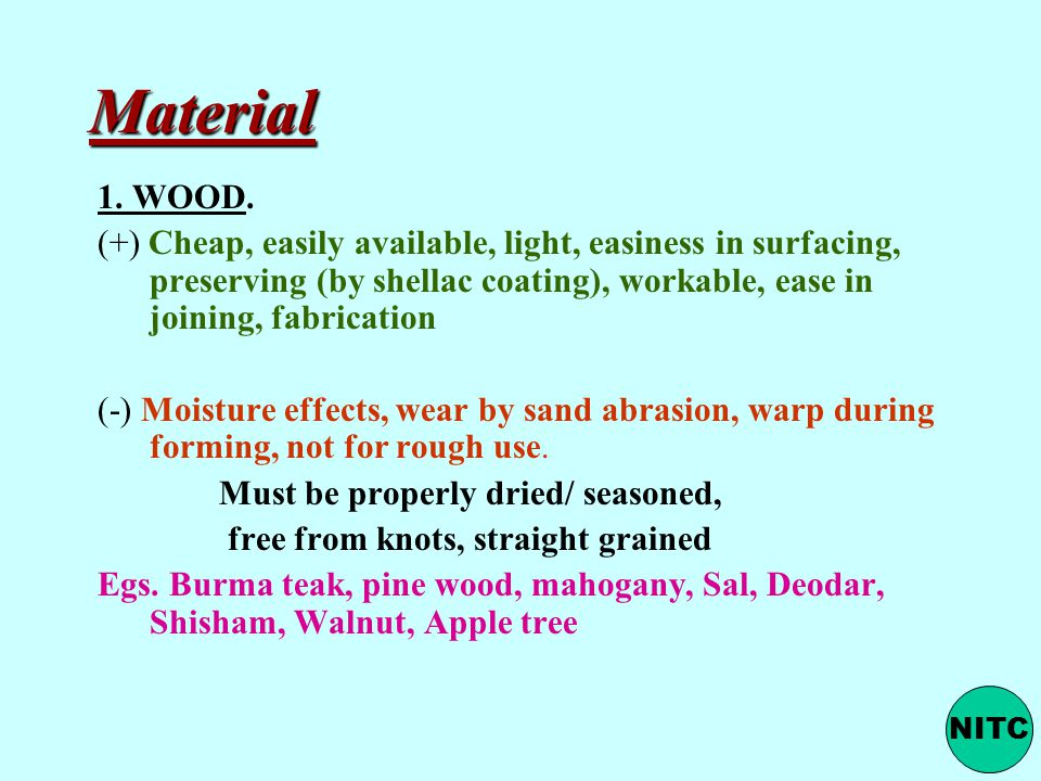 Material 1. WOOD. (+) Cheap, easily available, light, easiness in surfacing, preserving (by shellac coating), workable, ease in joining, fabrication.