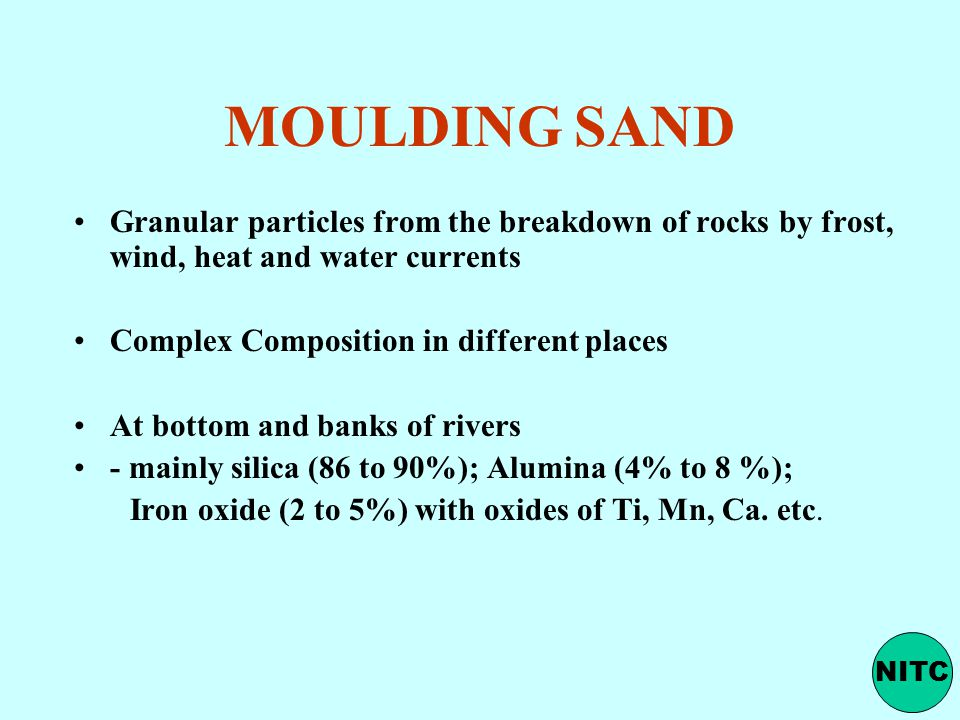 MOULDING SAND Granular particles from the breakdown of rocks by frost, wind, heat and water currents.