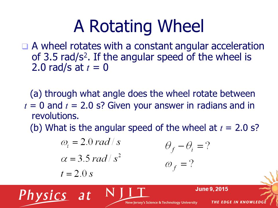 A Rotating Wheel A wheel rotates with a constant angular acceleration of 3.5 rad/s2. If the angular speed of the wheel is 2.0 rad/s at t = 0.